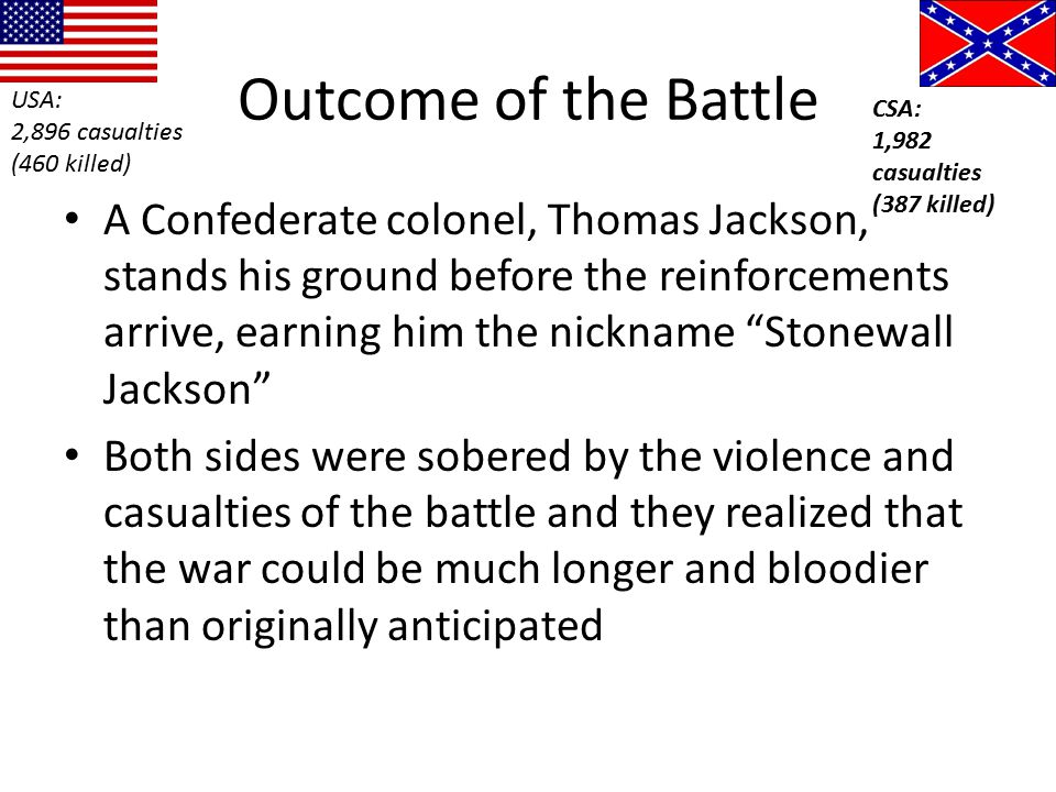 """Outcome of the Battle A Confederate colonel, Thomas Jackson, stands his ground before the reinforcements arrive, earning him the nickname """"Stonewall J"""