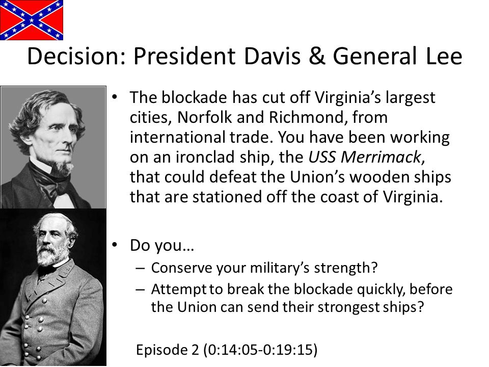 Decision: President Davis & General Lee The blockade has cut off Virginia's largest cities, Norfolk and Richmond, from international trade. You have b