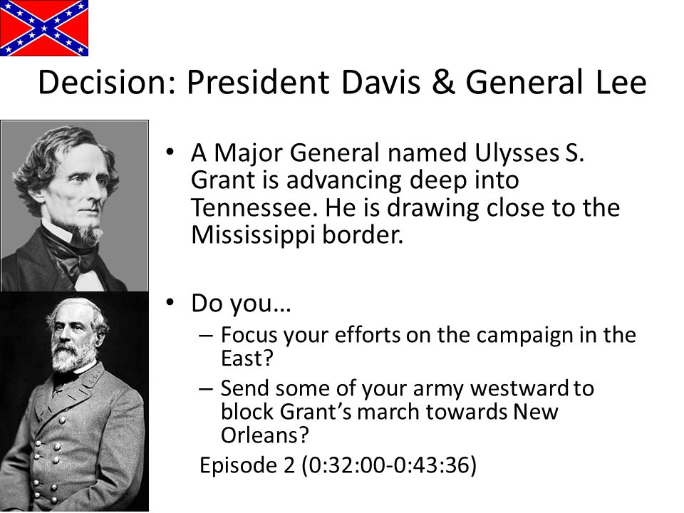 Decision: President Davis & General Lee A Major General named Ulysses S. Grant is advancing deep into Tennessee. He is drawing close to the Mississipp