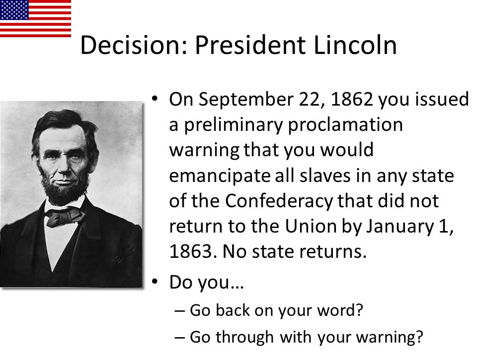 Decision: President Lincoln On September 22, 1862 you issued a preliminary proclamation warning that you would emancipate all slaves in any state of t