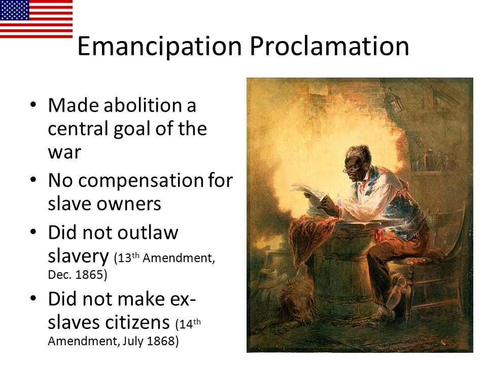 Emancipation Proclamation Made abolition a central goal of the war No compensation for slave owners Did not outlaw slavery (13 th Amendment, Dec. 1865