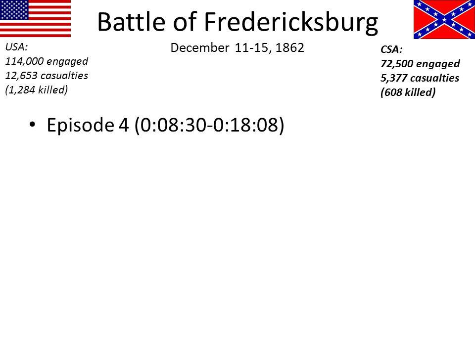 Battle of Fredericksburg December 11-15, 1862 Episode 4 (0:08:30-0:18:08) USA: 114,000 engaged 12,653 casualties (1,284 killed) CSA: 72,500 engaged 5,