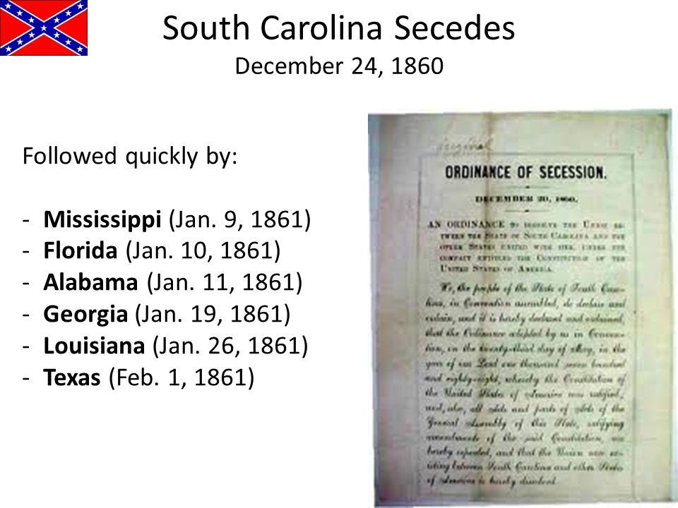 South Carolina Secedes December 24, 1860 Followed quickly by: -Mississippi (Jan. 9, 1861) -Florida (Jan. 10, 1861) -Alabama (Jan. 11, 1861) -Georgia (