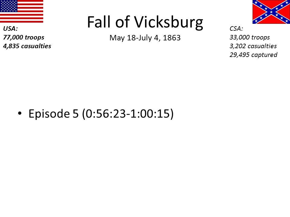 Fall of Vicksburg May 18-July 4, 1863 Episode 5 (0:56:23-1:00:15) USA: 77,000 troops 4,835 casualties CSA: 33,000 troops 3,202 casualties 29,495 captu