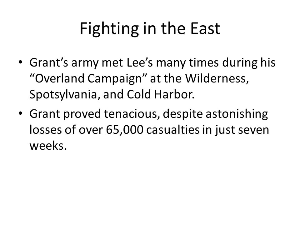 """Fighting in the East Grant's army met Lee's many times during his """"Overland Campaign"""" at the Wilderness, Spotsylvania, and Cold Harbor. Grant proved t"""