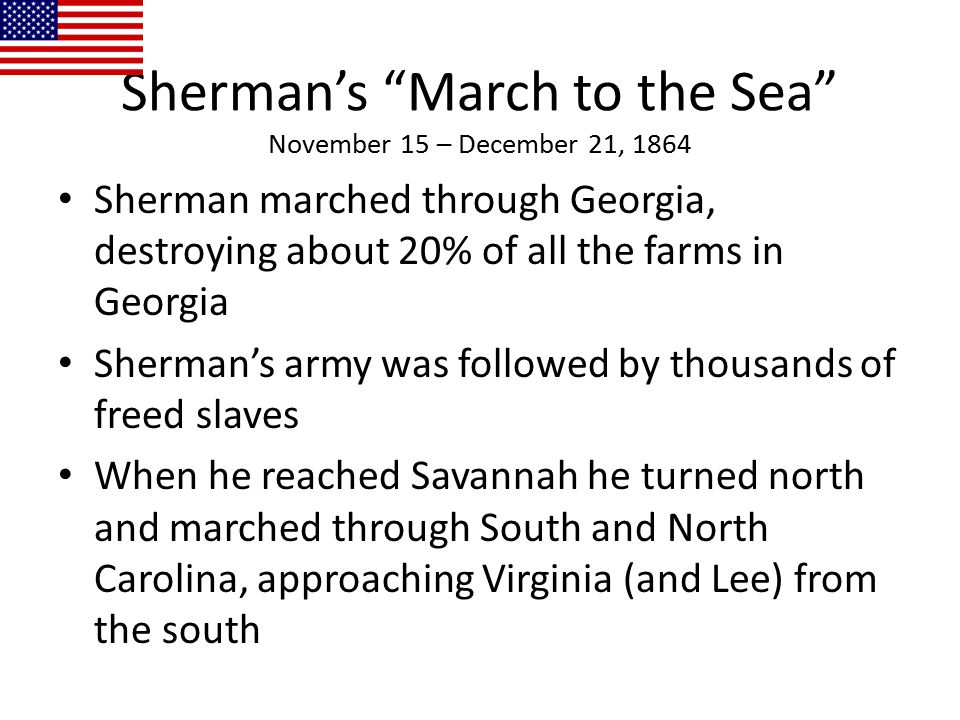 """Sherman's """"March to the Sea"""" November 15 – December 21, 1864 Sherman marched through Georgia, destroying about 20% of all the farms in Georgia Sherman"""