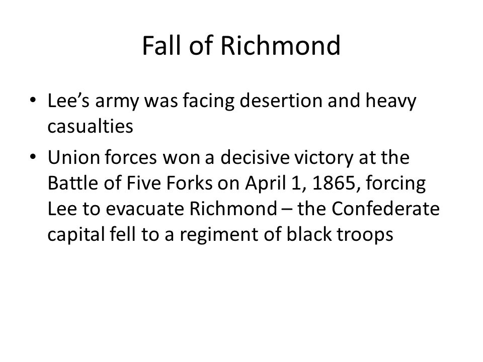 Fall of Richmond Lee's army was facing desertion and heavy casualties Union forces won a decisive victory at the Battle of Five Forks on April 1, 1865