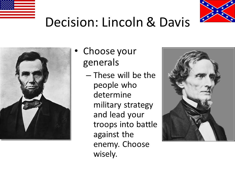 Decision: Lincoln & Davis Choose your generals – These will be the people who determine military strategy and lead your troops into battle against the