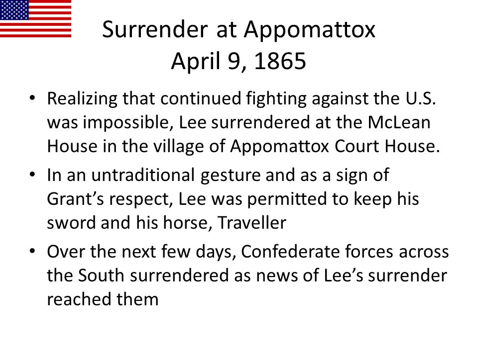 Surrender at Appomattox April 9, 1865 Realizing that continued fighting against the U.S. was impossible, Lee surrendered at the McLean House in the vi