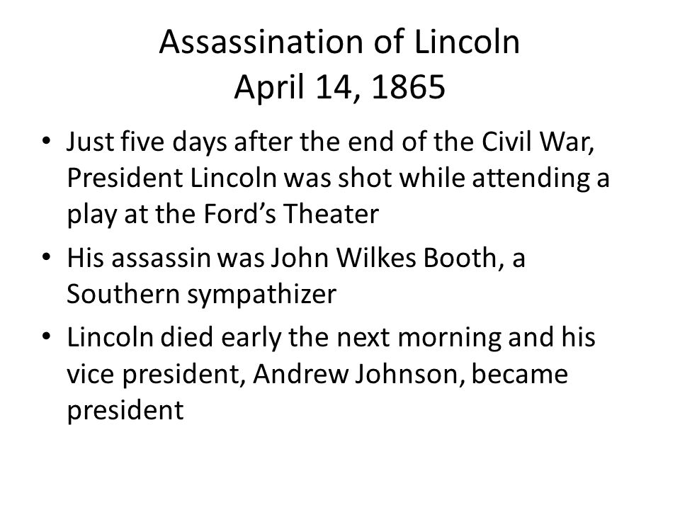 Assassination of Lincoln April 14, 1865 Just five days after the end of the Civil War, President Lincoln was shot while attending a play at the Ford's
