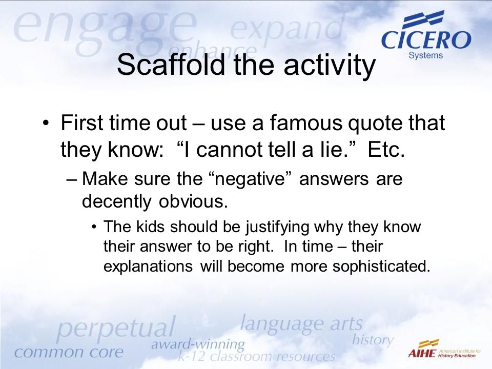 "Scaffold the activity First time out – use a famous quote that they know: ""I cannot tell a lie."" Etc. –Make sure the ""negative"" answers are decently o"