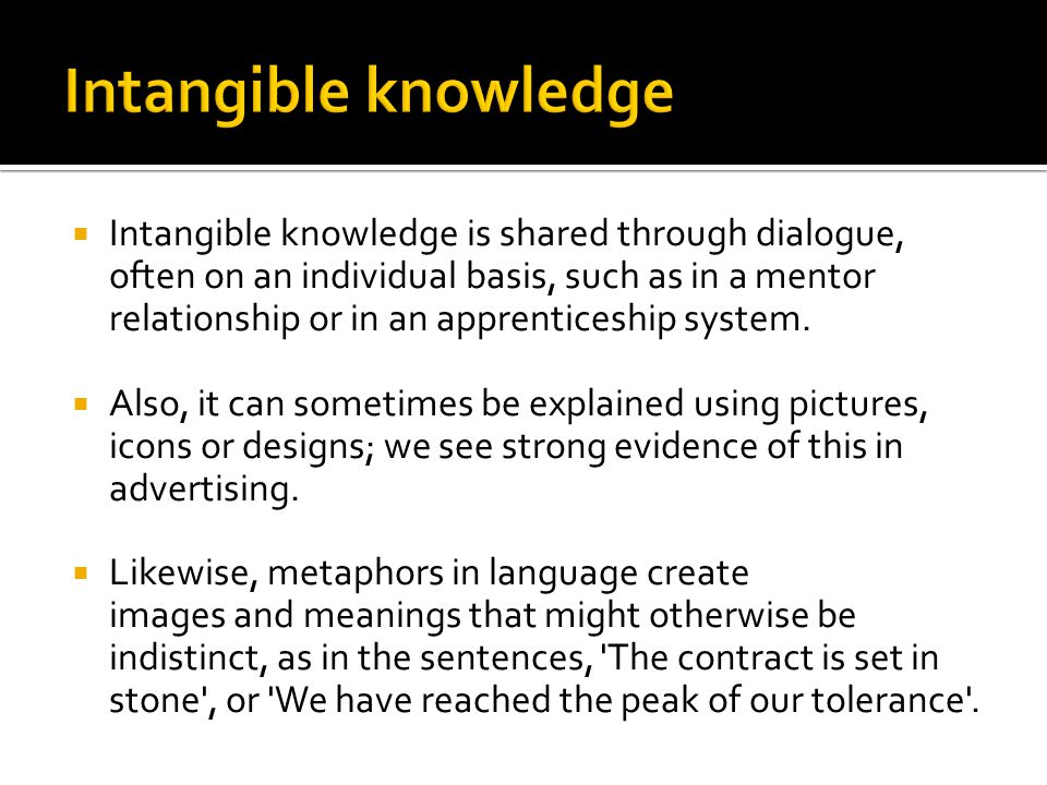  Intangible knowledge is shared through dialogue, often on an individual basis, such as in a mentor relationship or in an apprenticeship system.