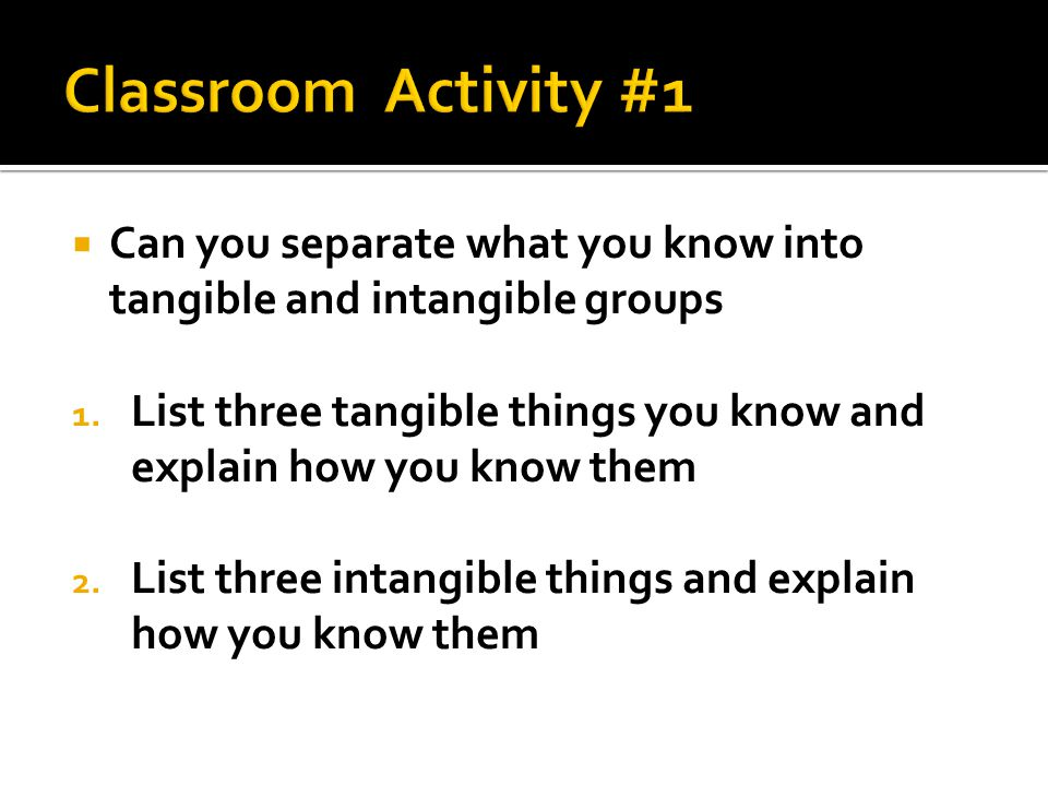  Can you separate what you know into tangible and intangible groups 1. List three tangible things you know and explain how you know them 2. List thre