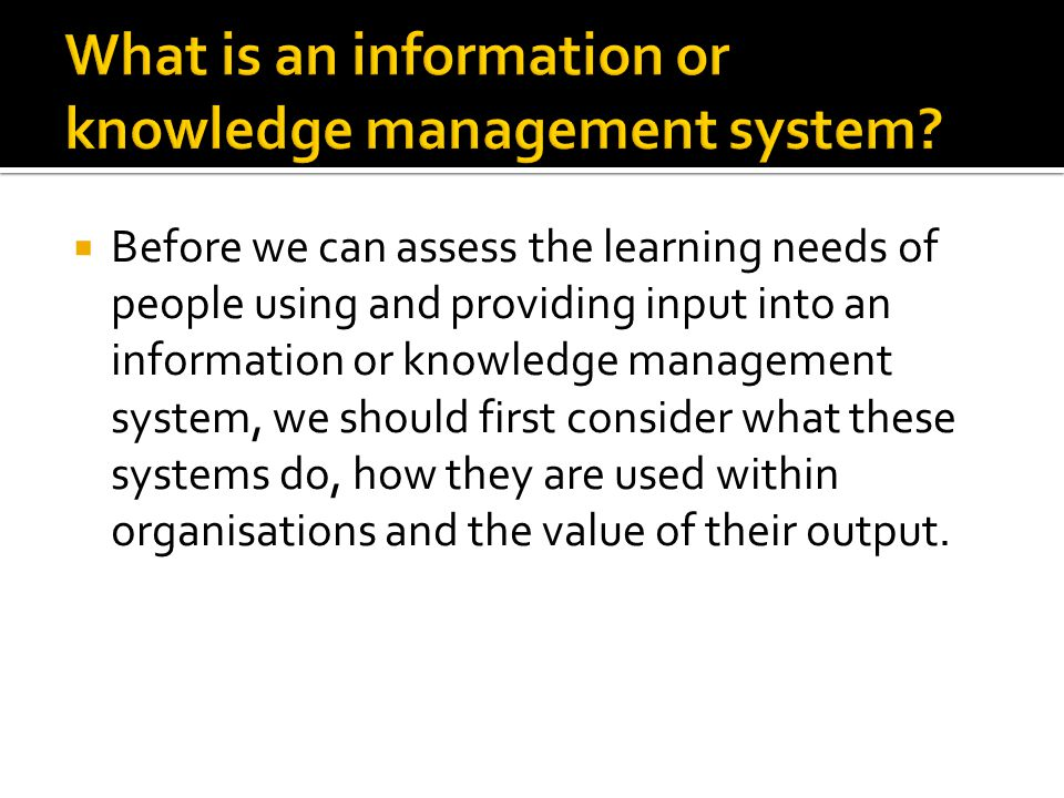  Before we can assess the learning needs of people using and providing input into an information or knowledge management system, we should first consider what these systems do, how they are used within organisations and the value of their output.