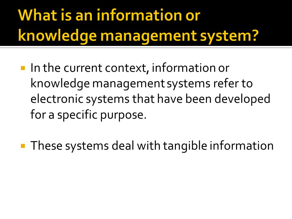  In the current context, information or knowledge management systems refer to electronic systems that have been developed for a specific purpose.