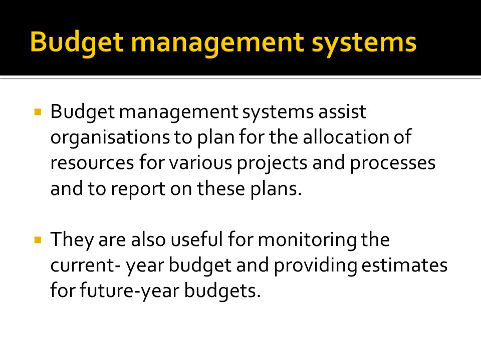  Budget management systems assist organisations to plan for the allocation of resources for various projects and processes and to report on these plans.