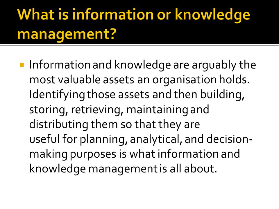  Information and knowledge are arguably the most valuable assets an organisation holds.