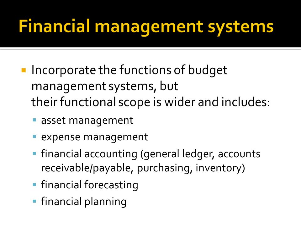  Incorporate the functions of budget management systems, but their functional scope is wider and includes:  asset management  expense management  financial accounting (general ledger, accounts receivable/payable, purchasing, inventory)  financial forecasting  financial planning