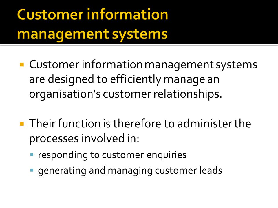  Customer information management systems are designed to efficiently manage an organisation s customer relationships.