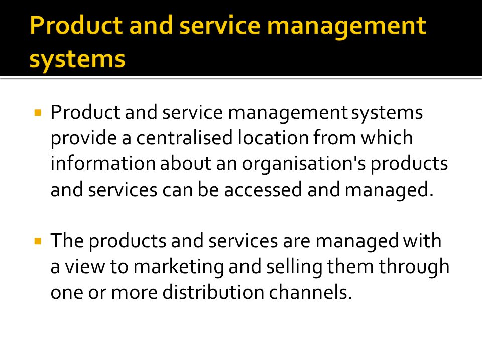  Product and service management systems provide a centralised location from which information about an organisation's products and services can be ac