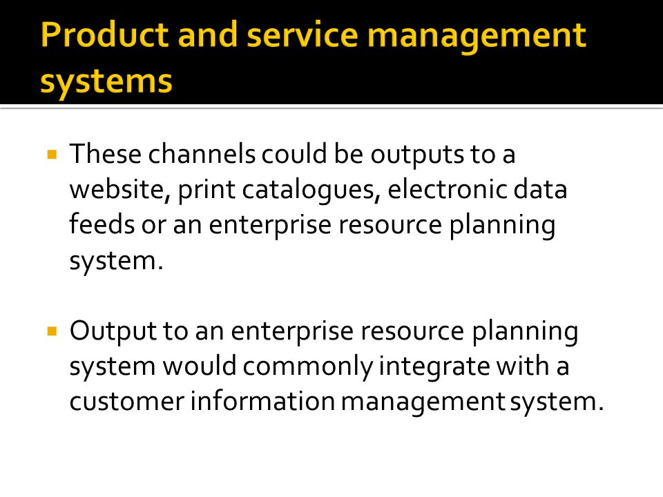  These channels could be outputs to a website, print catalogues, electronic data feeds or an enterprise resource planning system.  Output to an ente