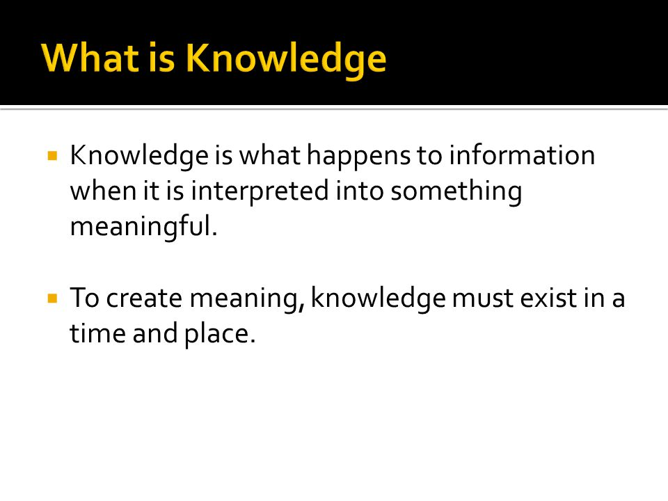  Knowledge is what happens to information when it is interpreted into something meaningful.  To create meaning, knowledge must exist in a time and p