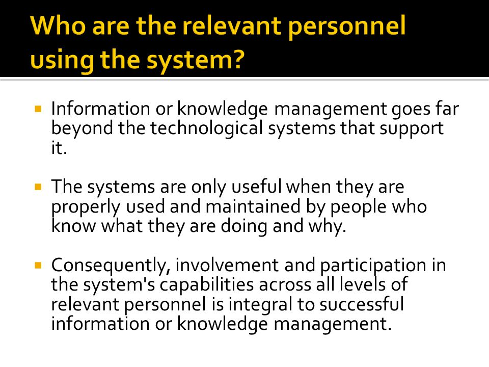  Information or knowledge management goes far beyond the technological systems that support it.  The systems are only useful when they are properly