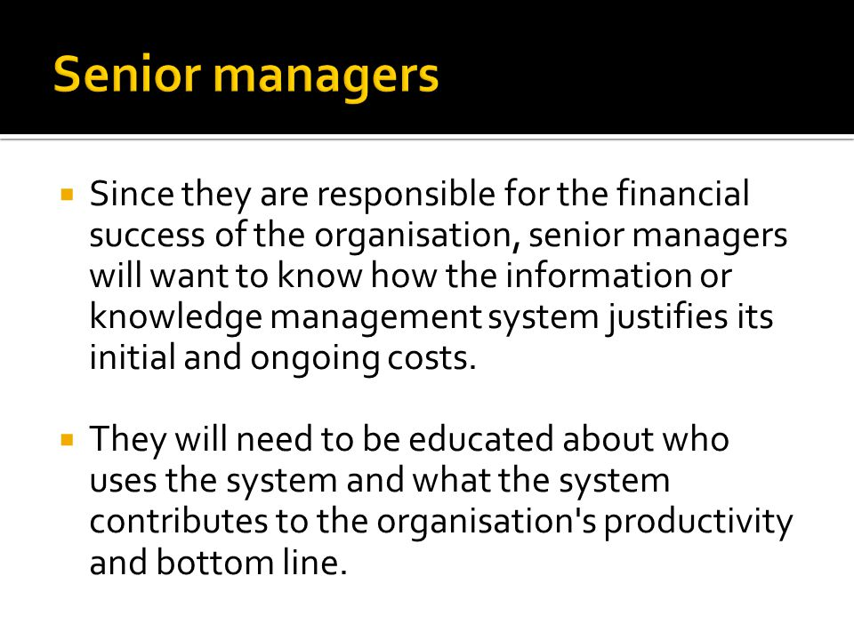  Since they are responsible for the financial success of the organisation, senior managers will want to know how the information or knowledge management system justifies its initial and ongoing costs.