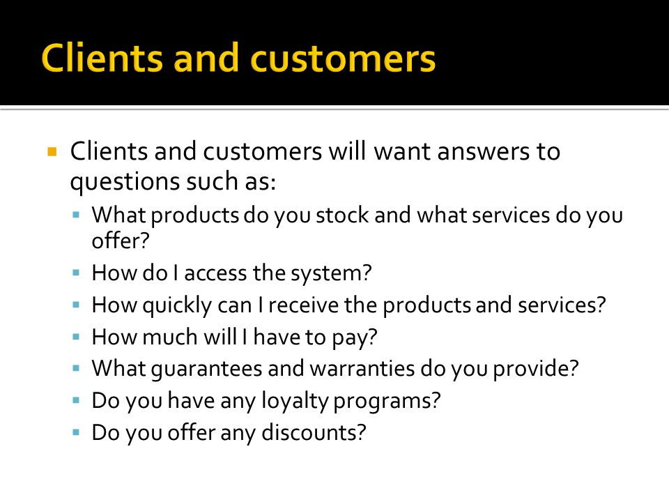 Clients and customers will want answers to questions such as:  What products do you stock and what services do you offer.