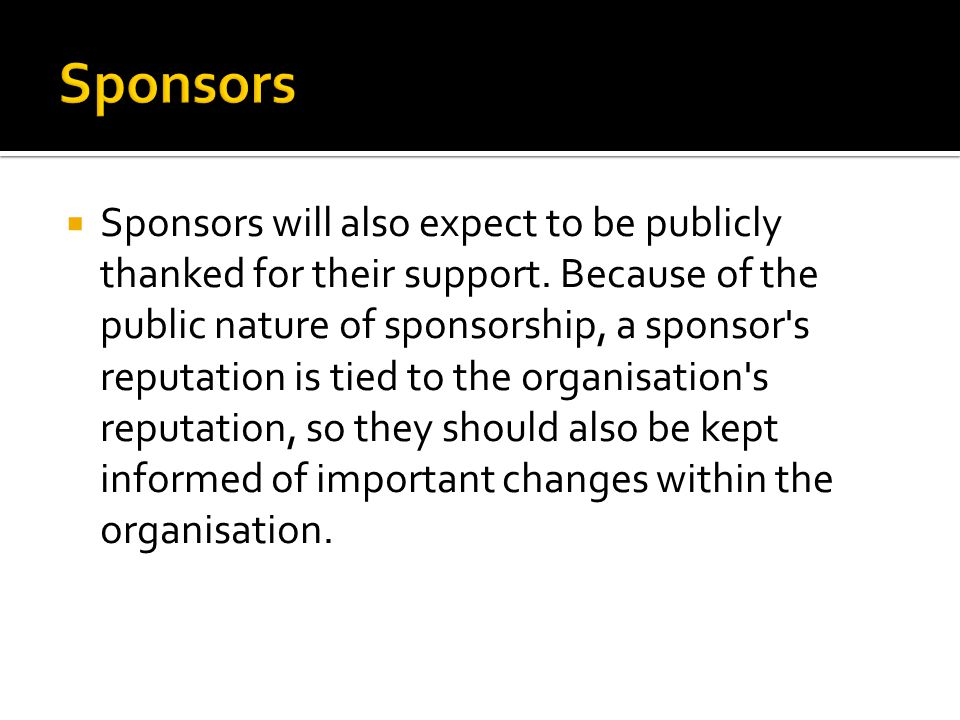  Sponsors will also expect to be publicly thanked for their support. Because of the public nature of sponsorship, a sponsor's reputation is tied to t