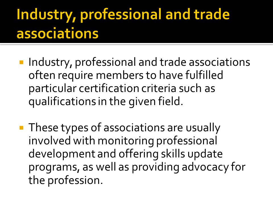  Industry, professional and trade associations often require members to have fulfilled particular certification criteria such as qualifications in the given field.