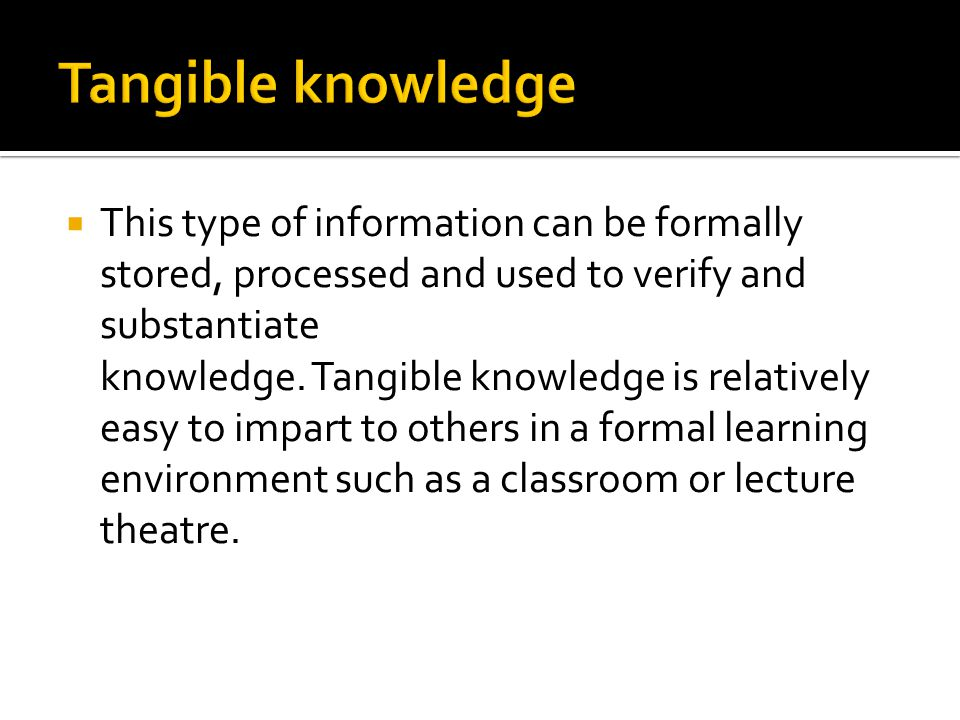  This type of information can be formally stored, processed and used to verify and substantiate knowledge. Tangible knowledge is relatively easy to i