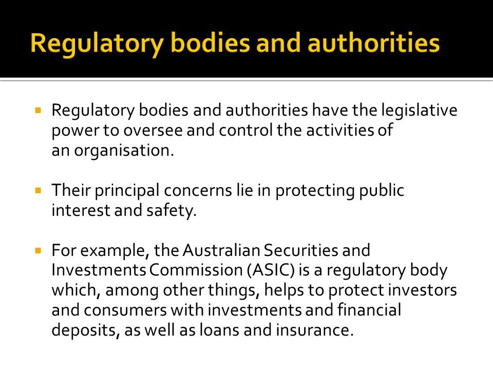  Regulatory bodies and authorities have the legislative power to oversee and control the activities of an organisation.