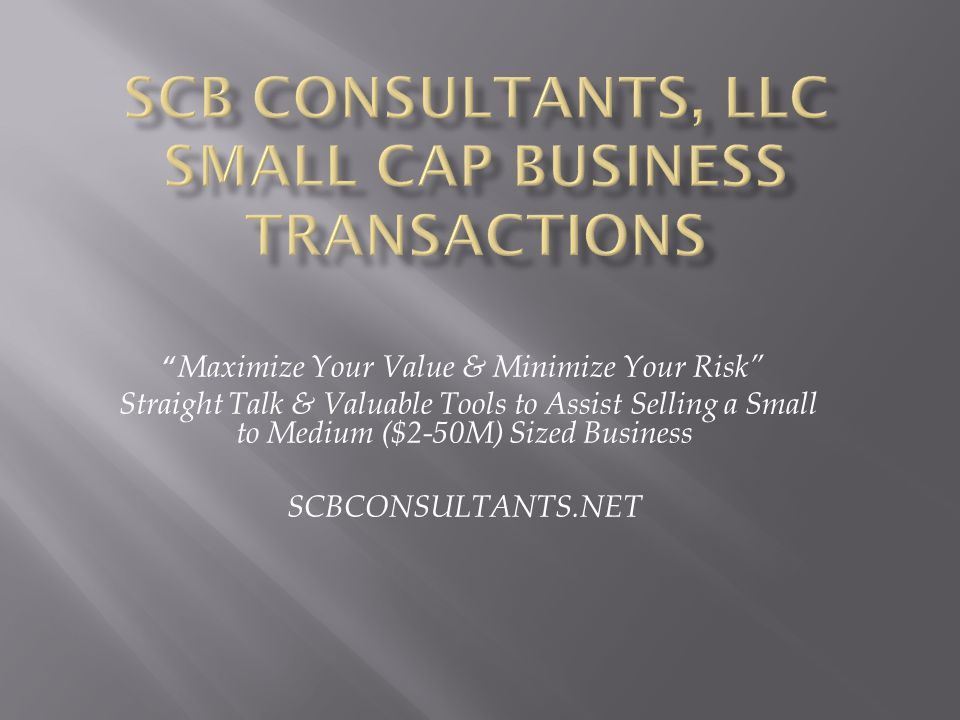 """ Maximize Your Value & Minimize Your Risk"" Straight Talk & Valuable Tools to Assist Selling a Small to Medium ($2-50M) Sized Business SCBCONSULTANTS."