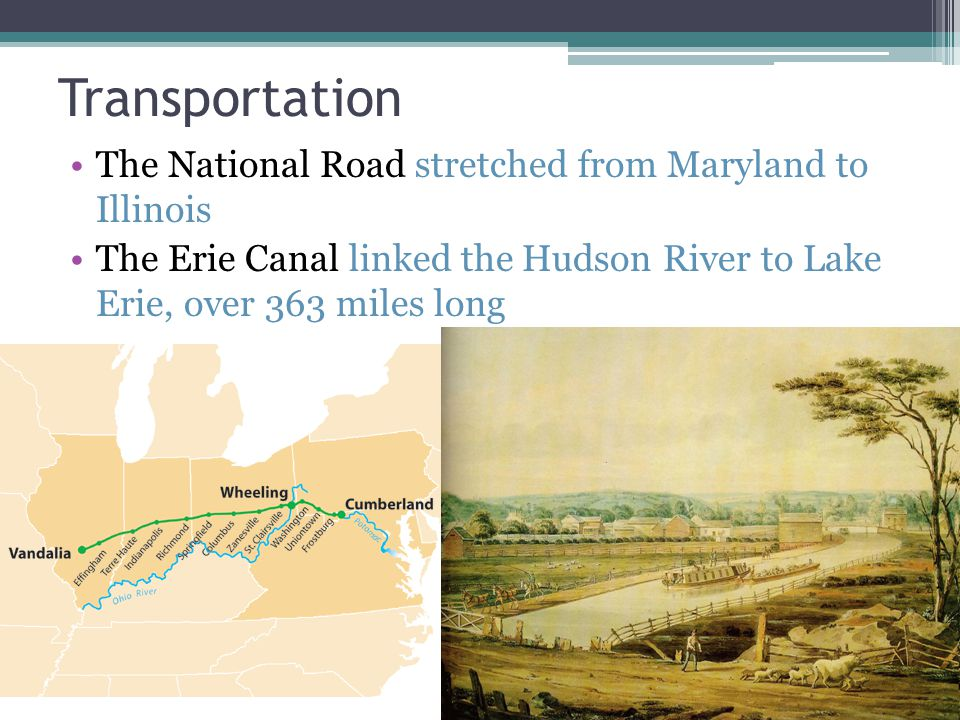 Transportation The National Road stretched from Maryland to Illinois The Erie Canal linked the Hudson River to Lake Erie, over 363 miles long