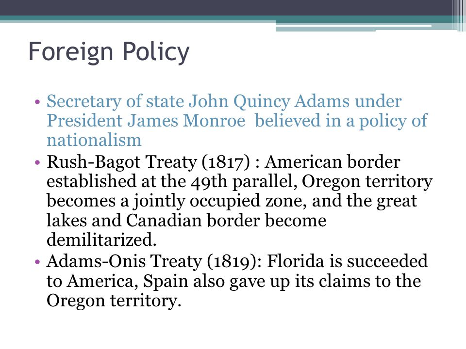 Foreign Policy Secretary of state John Quincy Adams under President James Monroe believed in a policy of nationalism Rush-Bagot Treaty (1817) : American border established at the 49th parallel, Oregon territory becomes a jointly occupied zone, and the great lakes and Canadian border become demilitarized.