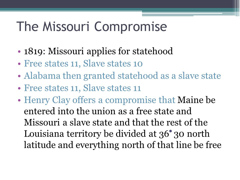 The Missouri Compromise 1819: Missouri applies for statehood Free states 11, Slave states 10 Alabama then granted statehood as a slave state Free states 11, Slave states 11 Henry Clay offers a compromise that Maine be entered into the union as a free state and Missouri a slave state and that the rest of the Louisiana territory be divided at 36 30 north latitude and everything north of that line be free