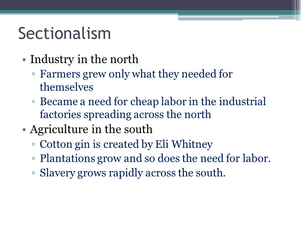 Sectionalism Industry in the north ▫Farmers grew only what they needed for themselves ▫Became a need for cheap labor in the industrial factories spreading across the north Agriculture in the south ▫Cotton gin is created by Eli Whitney ▫Plantations grow and so does the need for labor.