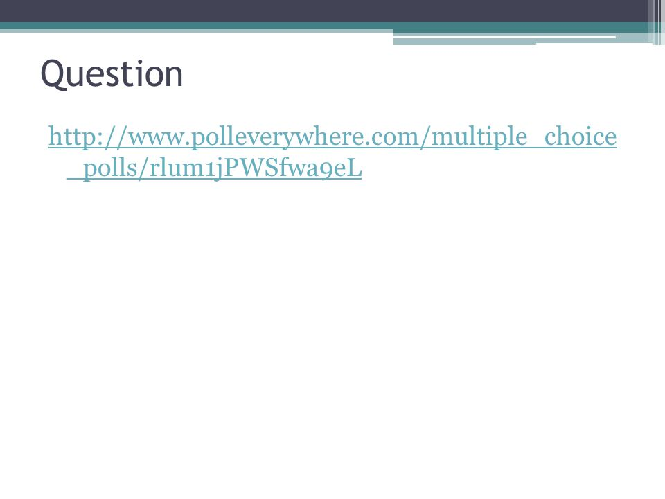 Question http://www.polleverywhere.com/multiple_choice _polls/rlum1jPWSfwa9eL