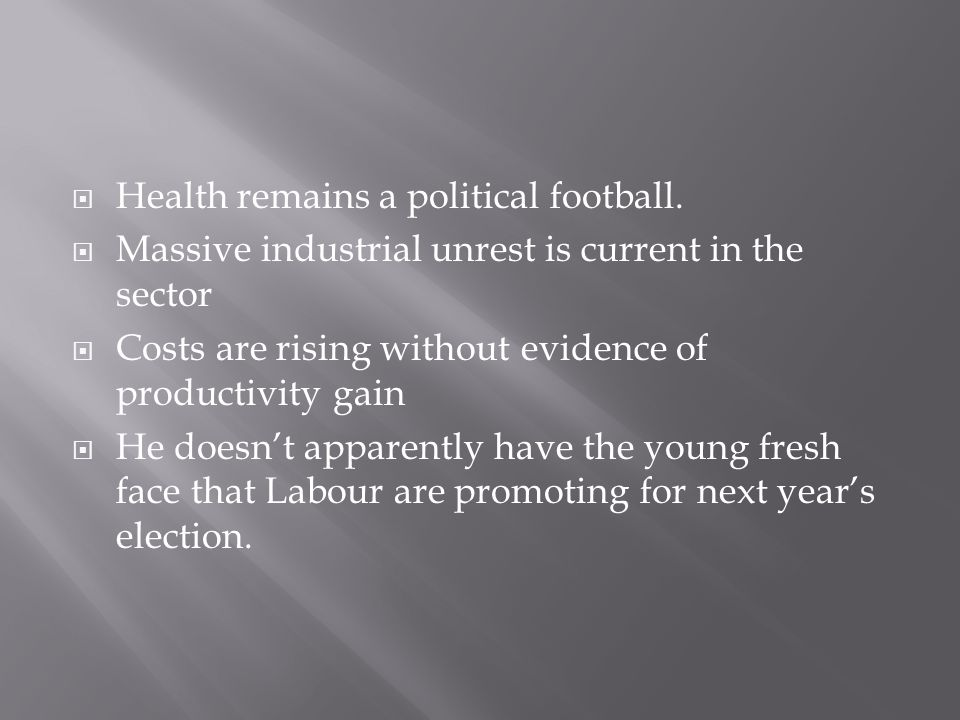  Health remains a political football.  Massive industrial unrest is current in the sector  Costs are rising without evidence of productivity gain 
