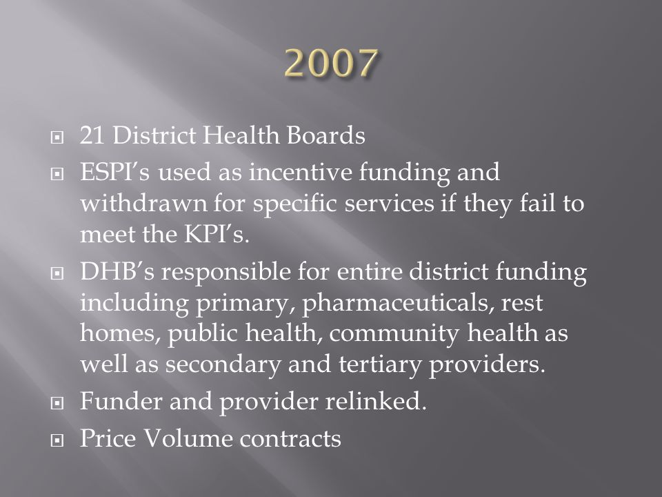  21 District Health Boards  ESPI's used as incentive funding and withdrawn for specific services if they fail to meet the KPI's.  DHB's responsible