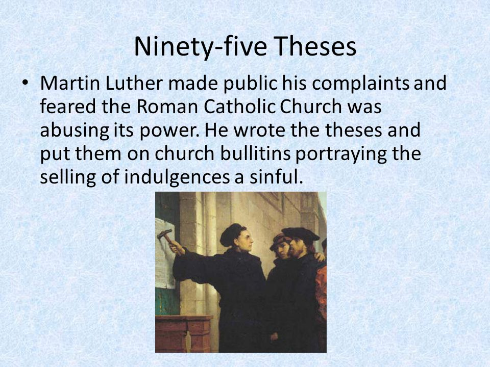 Ninety-five Theses Martin Luther made public his complaints and feared the Roman Catholic Church was abusing its power.