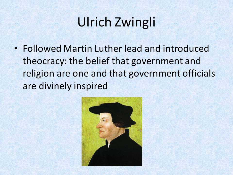 Ulrich Zwingli Followed Martin Luther lead and introduced theocracy: the belief that government and religion are one and that government officials are divinely inspired