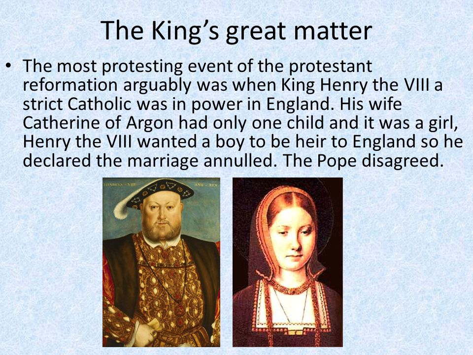 The King's great matter The most protesting event of the protestant reformation arguably was when King Henry the VIII a strict Catholic was in power in England.
