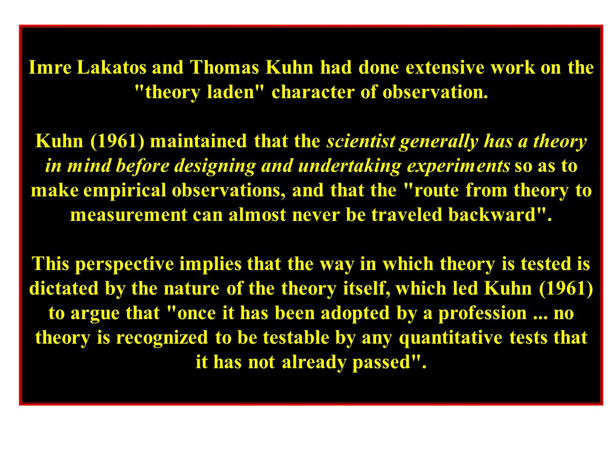 Imre Lakatos and Thomas Kuhn had done extensive work on the theory laden character of observation.