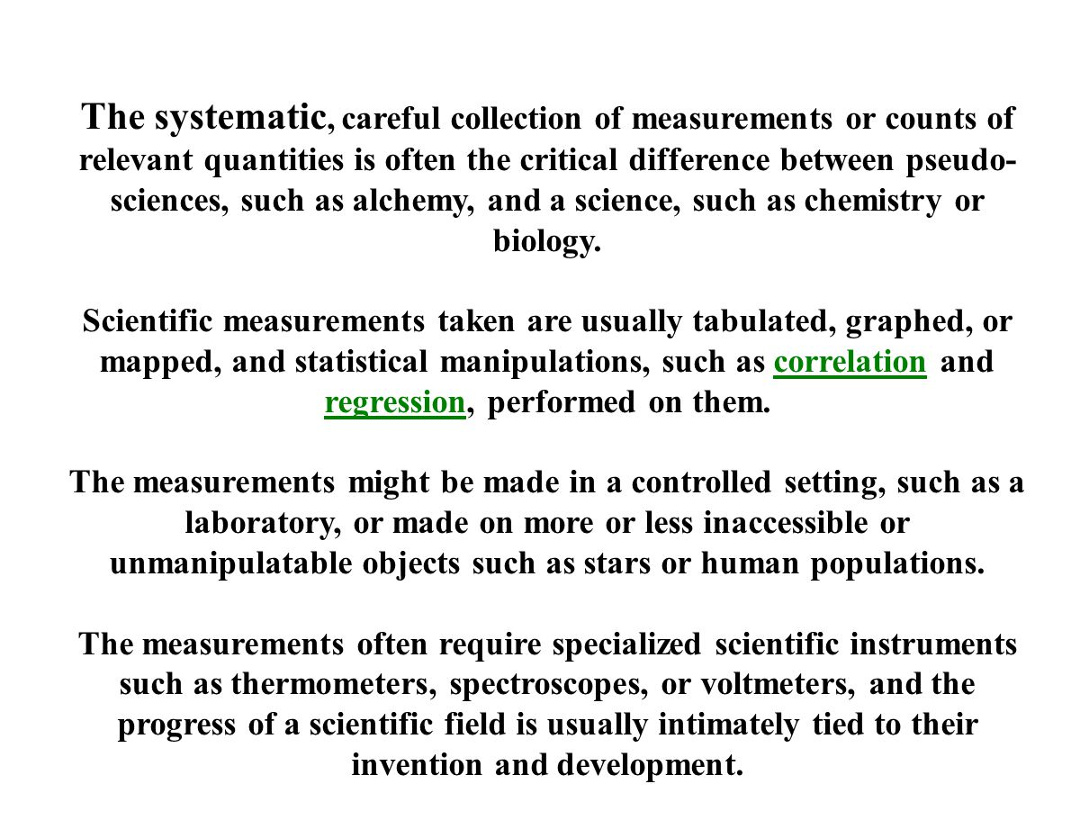The systematic, careful collection of measurements or counts of relevant quantities is often the critical difference between pseudo- sciences, such as alchemy, and a science, such as chemistry or biology.