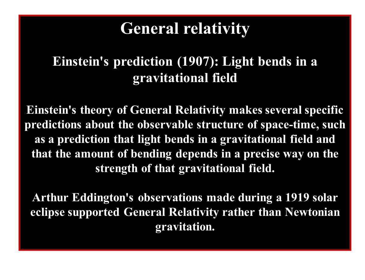 General relativity Einstein's prediction (1907): Light bends in a gravitational field Einstein's theory of General Relativity makes several specific p