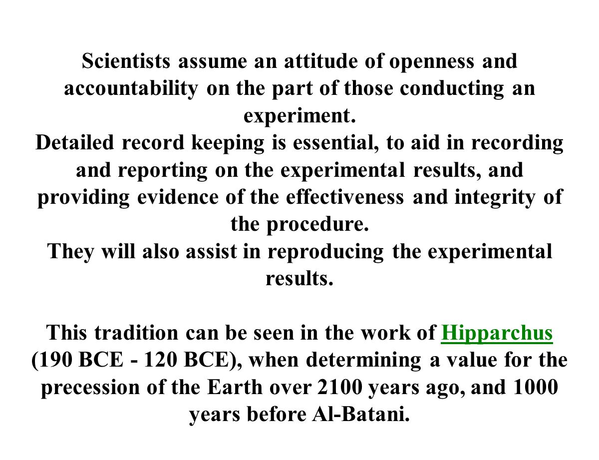 Scientists assume an attitude of openness and accountability on the part of those conducting an experiment. Detailed record keeping is essential, to a