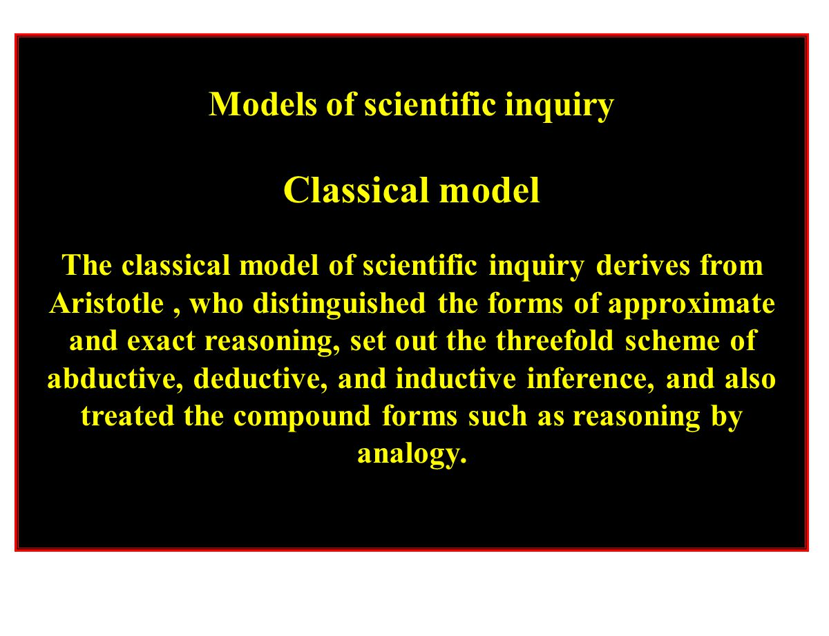 Models of scientific inquiry Classical model The classical model of scientific inquiry derives from Aristotle, who distinguished the forms of approxim