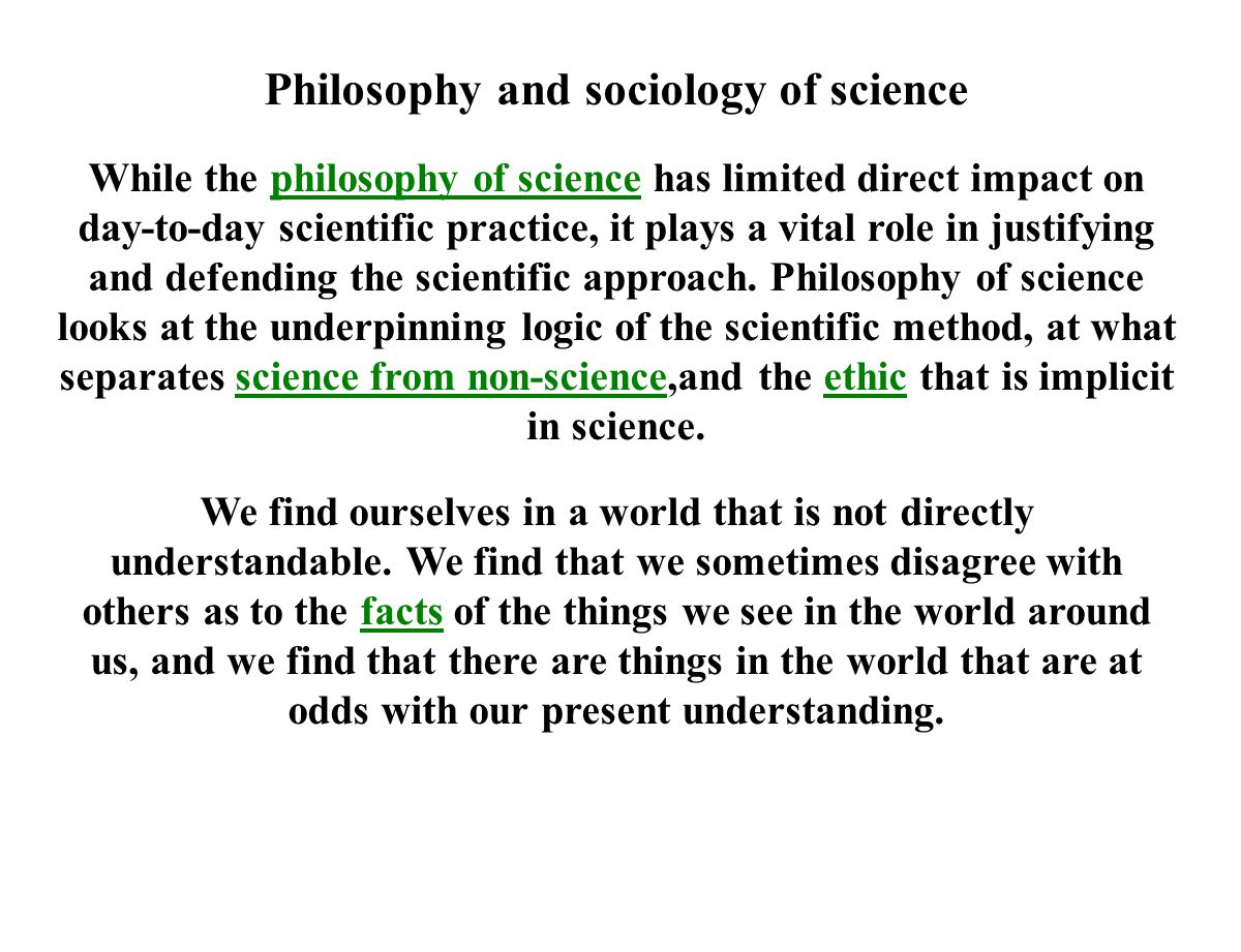 Philosophy and sociology of science While the philosophy of science has limited direct impact on day-to-day scientific practice, it plays a vital role in justifying and defending the scientific approach.